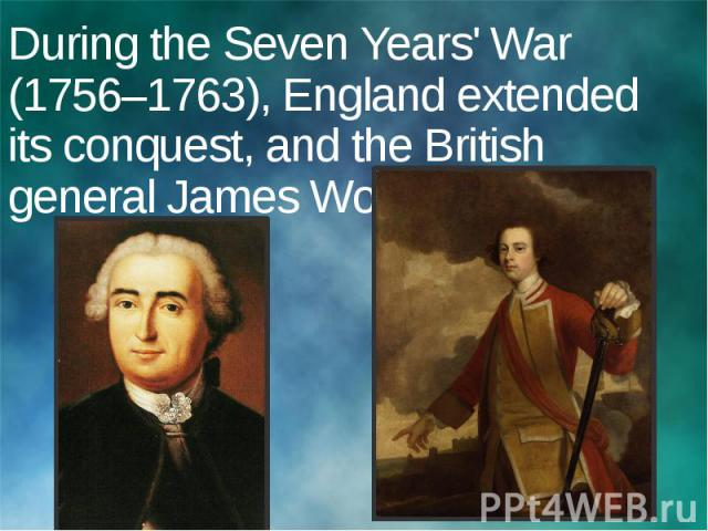 During the Seven Years' War (1756–1763), England extended its conquest, and the British general James Wolfe.
