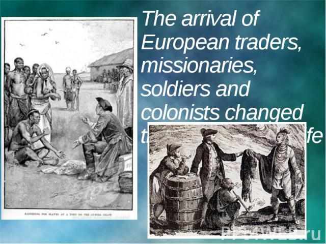 The arrival of European traders, missionaries, soldiers and colonists changed the native way of life