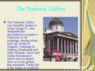 The National Gallery The National Gallery was founded, thanks to King George IV,