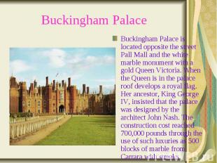 Buckingham Palace Buckingham Palace is located opposite the street Pall Mall and