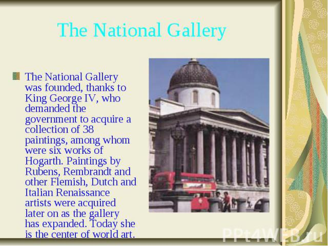 The National Gallery The National Gallery was founded, thanks to King George IV, who demanded the government to acquire a collection of 38 paintings, among whom were six works of Hogarth. Paintings by Rubens, Rembrandt and other Flemish, Dutch and I…