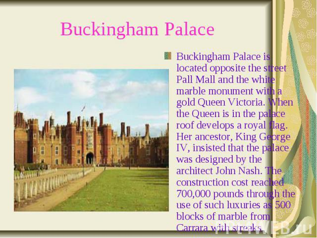 Buckingham Palace Buckingham Palace is located opposite the street Pall Mall and the white marble monument with a gold Queen Victoria. When the Queen is in the palace roof develops a royal flag. Her ancestor, King George IV, insisted that the palace…