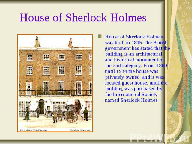 House of Sherlock Holmes House of Sherlock Holmes was built in 1815.The British government has stated that the building is an architectural and historical monument of the 2nd category. From 1860 until 1934 the house was privately owned, and it was l…