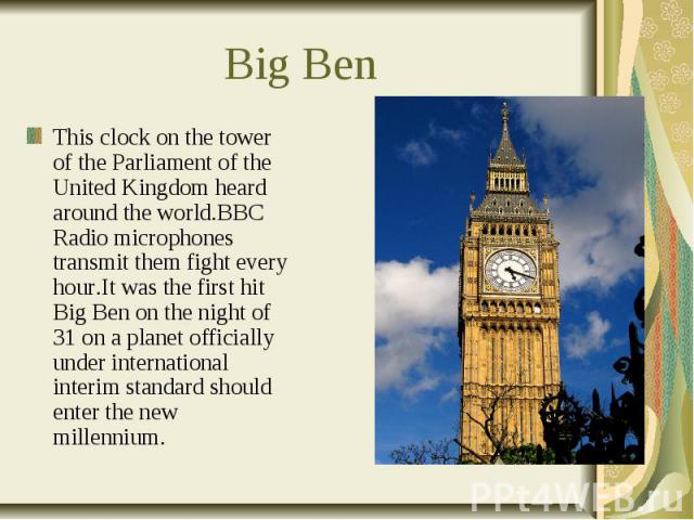 Big Ben This clock on the tower of the Parliament of the United Kingdom heard around the world.BBC Radio microphones transmit them fight every hour.It was the first hit Big Ben on the night of 31 on a planet officially under international interim st…