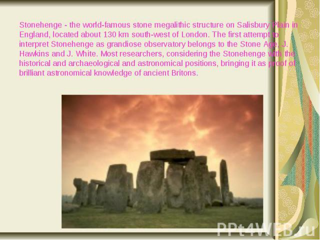 Stonehenge - the world-famous stone megalithic structure on Salisbury Plain in England, located about 130 km south-west of London. The first attempt to interpret Stonehenge as grandiose observatory belongs to the Stone Age, J. Hawkins and J. White. …