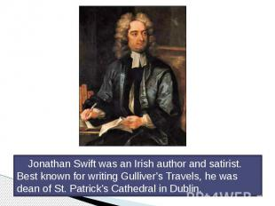 Jonathan Swift was an Irish author and satirist. Best known for writing Gulliver