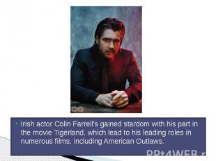 Irish actor Colin Farrell's gained stardom with his part in the movie Tigerland,