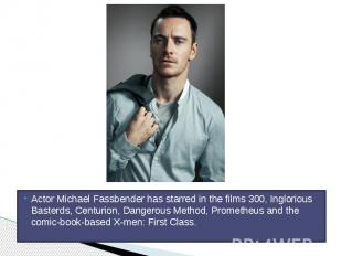 Actor Michael Fassbender has starred in the films 300, Inglorious Basterds, Cent