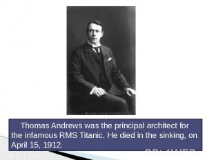 Thomas Andrews was the principal architect for the infamous RMS Titanic. He died