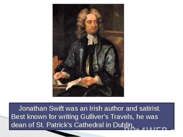 Jonathan Swift was an Irish author and satirist. Best known for writing Gulliver's Travels, he was dean of St. Patrick's Cathedral in Dublin. Jonathan Swift was an Irish author and satirist. Best known for writing Gulliver's Travels, he was dean of …