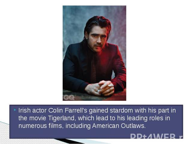 Irish actor Colin Farrell's gained stardom with his part in the movie Tigerland, which lead to his leading roles in numerous films, including American Outlaws.
