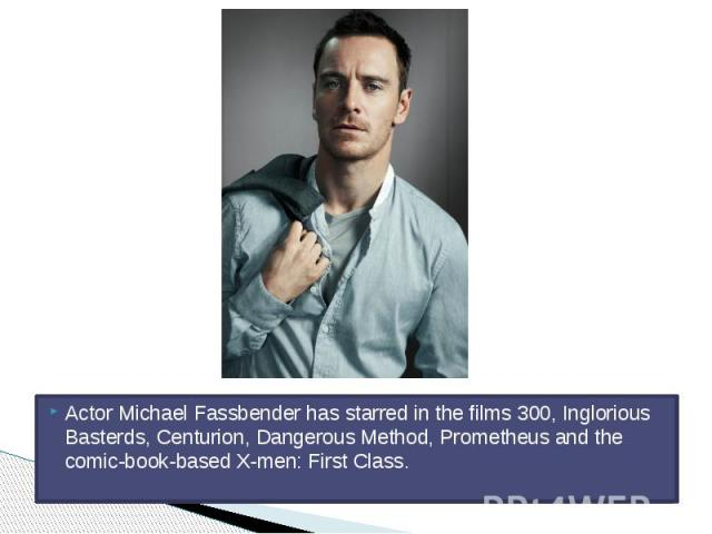 Actor Michael Fassbender has starred in the films 300, Inglorious Basterds, Centurion, Dangerous Method, Prometheus and the comic-book-based X-men: First Class.