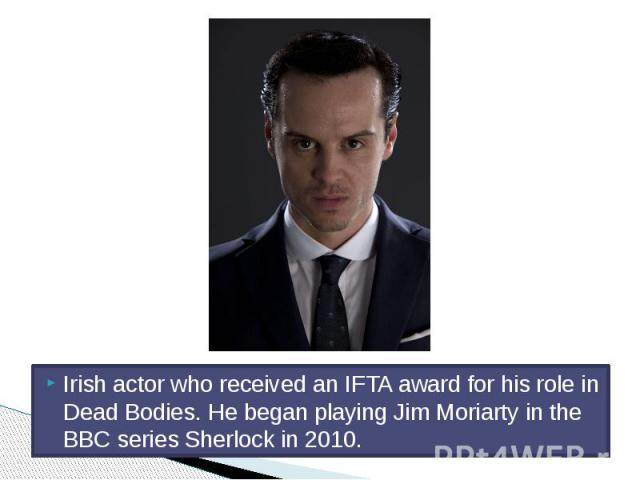 Irish actor who received an IFTA award for his role in Dead Bodies. He began playing Jim Moriarty in the BBC series Sherlock in 2010.