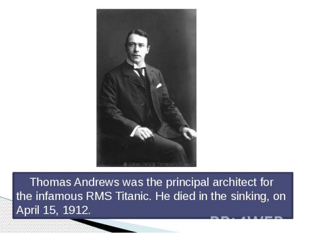 Thomas Andrews was the principal architect for the infamous RMS Titanic. He died in the sinking, on April 15, 1912.