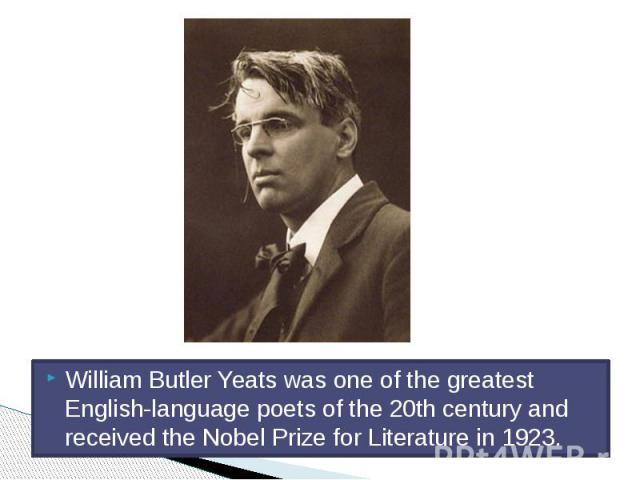 William Butler Yeats was one of the greatest English-language poets of the 20th century and received the Nobel Prize for Literature in 1923.