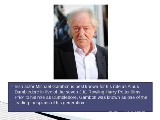 Irish actor Michael Gambon is best known for his role as Albus Dumbledore in five of the seven J.K. Rowling Harry Potter films. Prior to his role as Dumbledore, Gambon was known as one of the leading thespians of his generation.