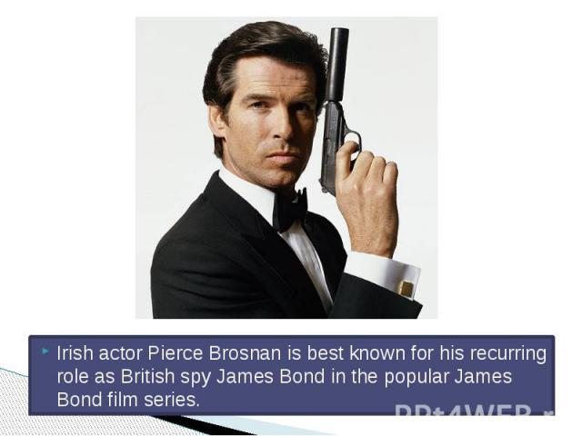 Irish actor Pierce Brosnan is best known for his recurring role as British spy James Bond in the popular James Bond film series.