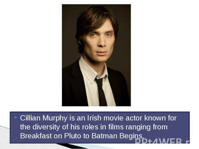 Cillian Murphy is an Irish movie actor known for the diversity of his roles in films ranging from Breakfast on Pluto to Batman Begins.