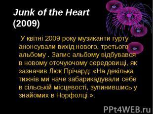 Junk of the Heart (2009) У квітні2009року музиканти гурту анон