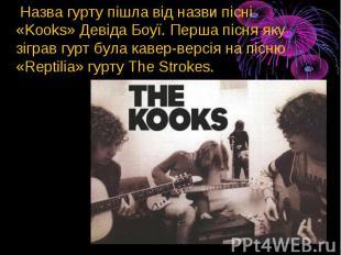 Назва гурту пішла від назви пісні «Kooks»Девіда Боуї. Перша пісня яку зігр