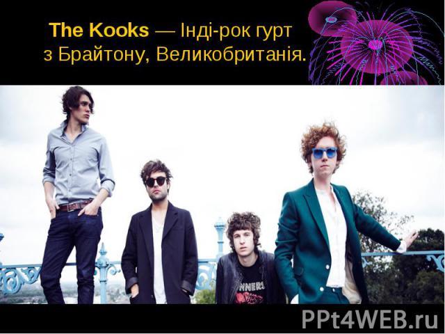 The Kooks—Інді-рокгурт зБрайтону,Великобританія. The Kooks—Інді-рокгурт зБрайтону,Великобританія.