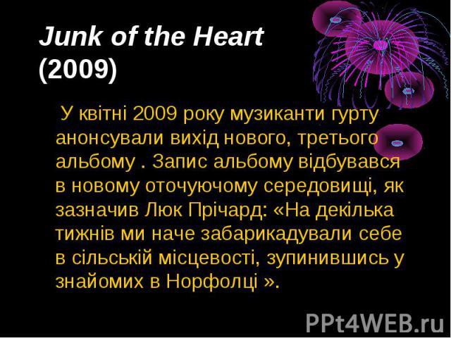 Junk of the Heart (2009) У квітні2009року музиканти гурту анонсували вихід нового, третього альбому . Запис альбому відбувався в новому оточуючому середовищі, як зазначив Люк Прічард: «На декілька тижнів ми наче забарикадували себе…