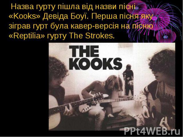 Назва гурту пішла від назви пісні «Kooks»Девіда Боуї. Перша пісня яку зіграв гурт була кавер-версія на пісню «Reptilia» гуртуThe Strokes. Назва гурту пішла від назви пісні «Kooks»Девіда Боуї. Перша пісня яку зіграв гурт була кавер-…