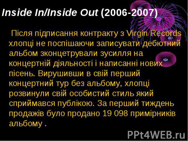 Inside In/Inside Out(2006-2007) Після підписання контракту з Virgin Records хлопці не поспішаючи записувати дебютний альбом зконцетрували зусилля на концертній діяльності і написанні нових пісень. Вирушивши в свій перший концертний тур без аль…