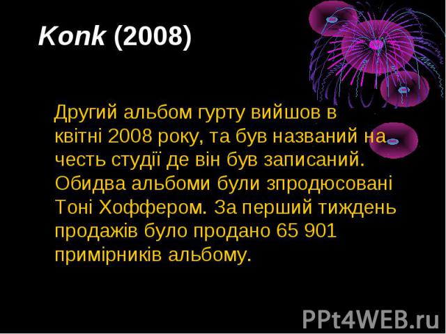 Konk(2008) Другий альбом гурту вийшов в квітні2008року, та був названий на честь студії де він був записаний. Обидва альбоми були зпродюсовані Тоні Хоффером. За перший тиждень продажів було продано 65 901 примірників альбому.