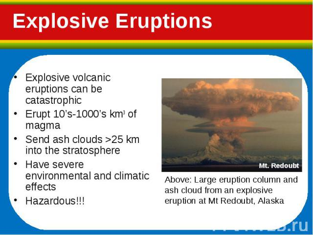 Explosive volcanic eruptions can be catastrophic Explosive volcanic eruptions can be catastrophic Erupt 10's-1000's km3 of magma Send ash clouds >25 km into the stratosphere Have severe environmental and climatic effects Hazardous!!!