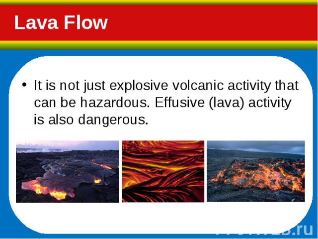 It is not just explosive volcanic activity that can be hazardous. Effusive (lava) activity is also dangerous. It is not just explosive volcanic activity that can be hazardous. Effusive (lava) activity is also dangerous.