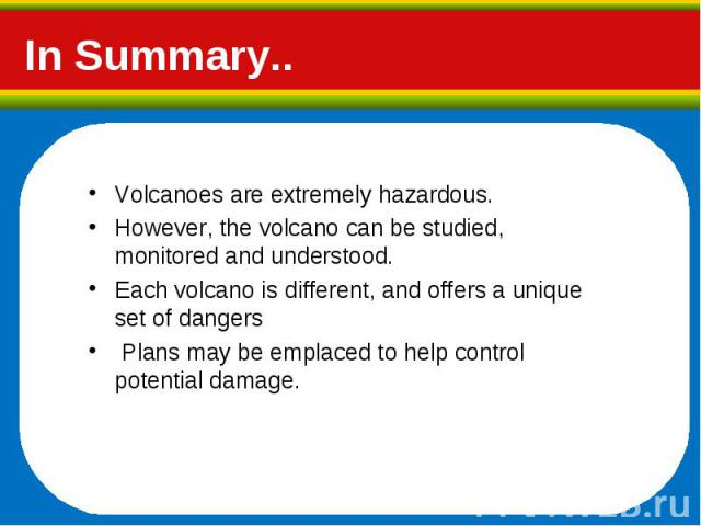 Volcanoes are extremely hazardous. Volcanoes are extremely hazardous. However, the volcano can be studied, monitored and understood. Each volcano is different, and offers a unique set of dangers Plans may be emplaced to help control potential damage.