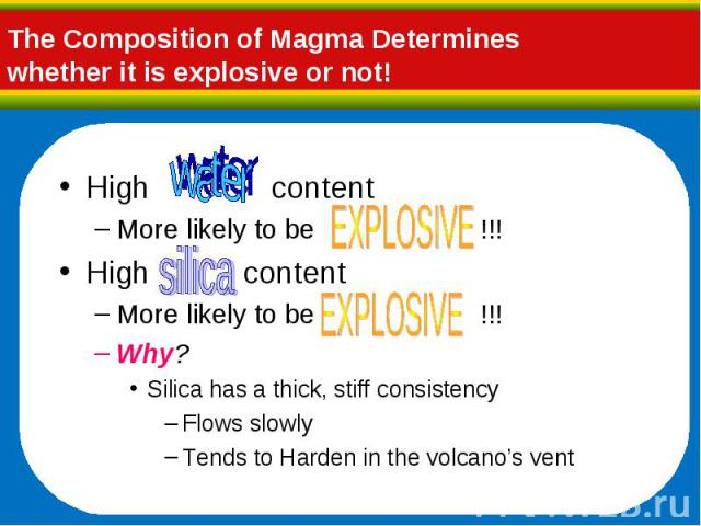 High content High content More likely to be !!! High content More likely to be !!! Why? Silica has a thick, stiff consistency Flows slowly Tends to Harden in the volcano's vent