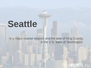 Seattle is a major coastal seaport and the seat of King County, in the U.S. stat