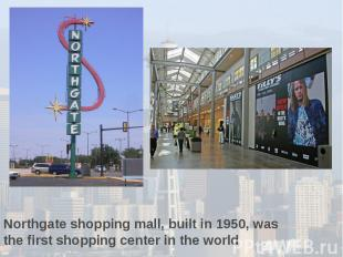 Northgate shopping mall, built in 1950, was the first shopping center in the wor