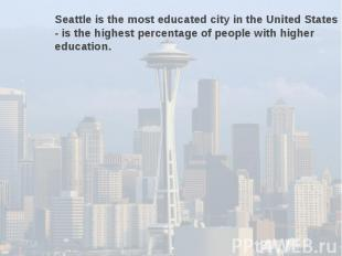 Seattle is the most educated city in the United States - is the highest percenta