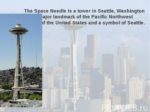 The Space Needle is a tower in Seattle, Washington and a major landmark of the P