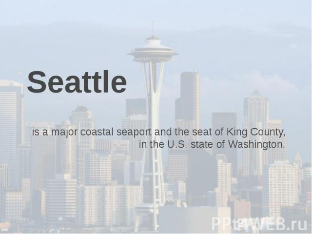 Seattle is a major coastal seaport and the seat of King County, in the U.S. state of Washington.