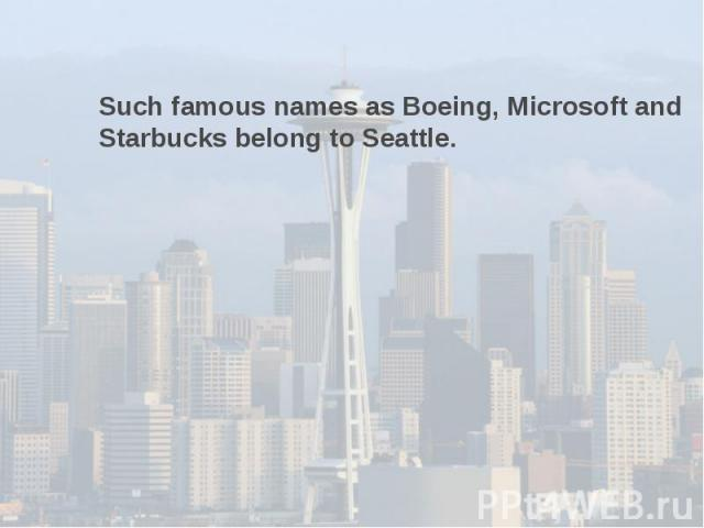 Such famous names as Boeing, Microsoft and Starbucks belong to Seattle.