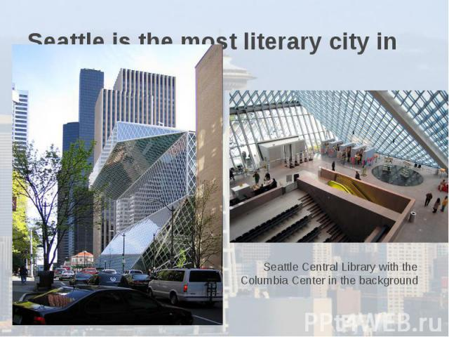 Seattle is the most literary city in America. Seattle Central Library with the Columbia Center in the background