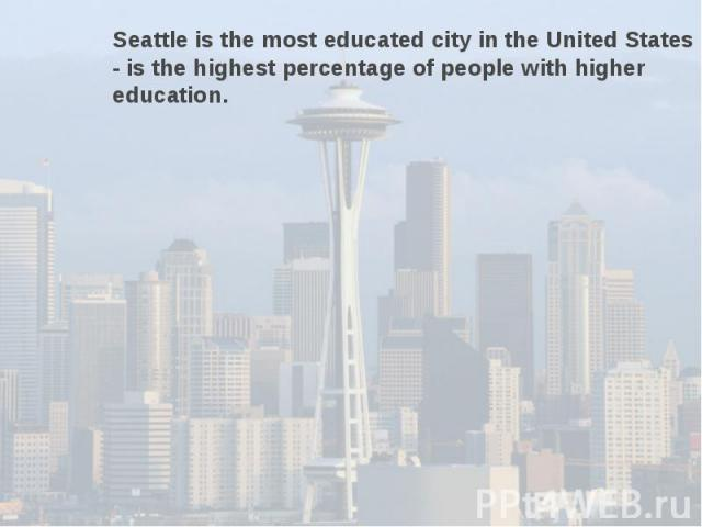 Seattle is the most educated city in the United States - is the highest percentage of people with higher education.