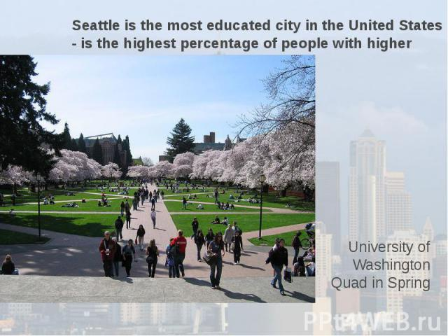 Seattle is the most educated city in the United States - is the highest percentage of people with higher education. University of Washington Quad in Spring