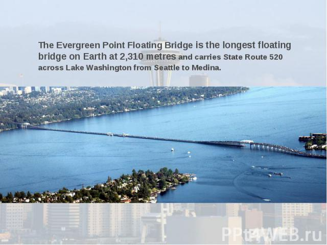 The Evergreen Point Floating Bridge is the longest floating bridge on Earth at 2,310 metres and carries State Route 520 across Lake Washington from Seattle to Medina.