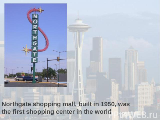 Northgate shopping mall, built in 1950, was the first shopping center in the world