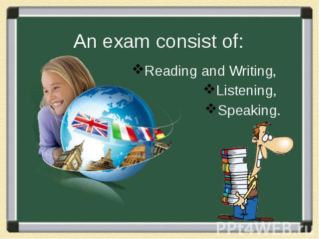 An exam consist of: Reading and Writing, Listening, Speaking.