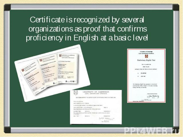 Certificate is recognized by several organizations as proof that confirms proficiency in English at a basic level Certificate is recognized by several organizations as proof that confirms proficiency in English at a basic level