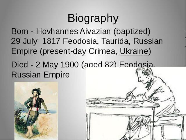 Biography Born - Hovhannes Aivazian (baptized) 29 July1817 Feodosia,Taurida, Russian Empire (present-dayCrimea,Ukraine) Died - 2 May1900 (aged 82) Feodosia, Russian Empire