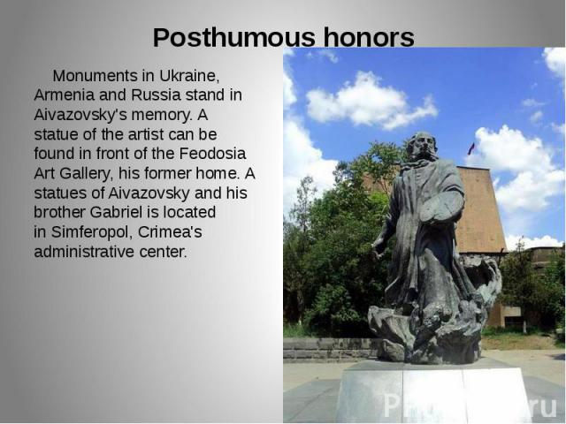 Posthumous honors Monuments in Ukraine, Armenia and Russia stand in Aivazovsky's memory. A statue of the artist can be found in front of the Feodosia Art Gallery, his former home. A statues of Aivazovsky and his brother Gabriel is located inSi…