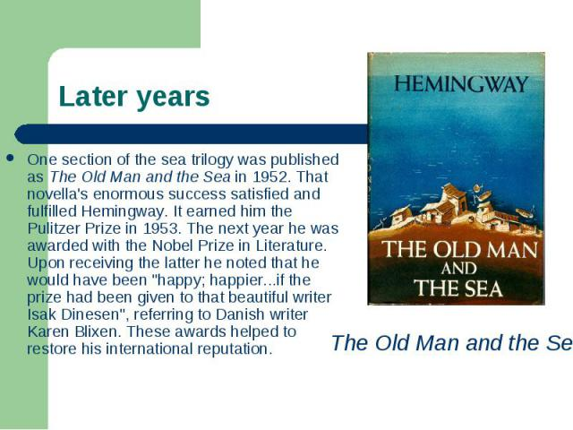 One section of the sea trilogy was published as The Old Man and the Sea in 1952. That novella's enormous success satisfied and fulfilled Hemingway. It earned him the Pulitzer Prize in 1953. The next year he was awarded with the Nobel Prize in Litera…