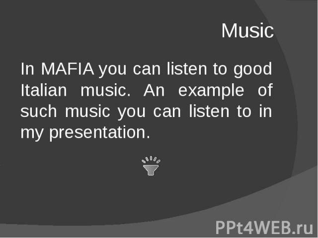 Music In MAFIA you can listen to good Italian music. An example of such music you can listen to in my presentation.